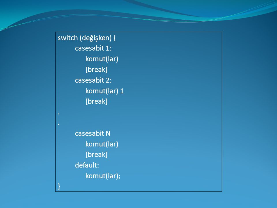 switch (değişken) { casesabit 1: komut(lar) [break] casesabit 2: komut(lar) 1. . casesabit N.